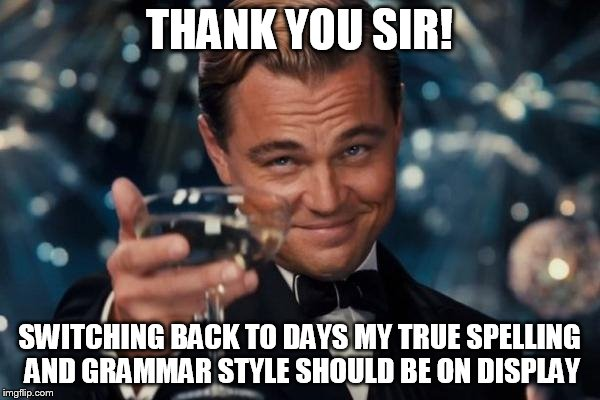 Leonardo Dicaprio Cheers Meme | THANK YOU SIR! SWITCHING BACK TO DAYS MY TRUE SPELLING AND GRAMMAR STYLE SHOULD BE ON DISPLAY | image tagged in memes,leonardo dicaprio cheers | made w/ Imgflip meme maker