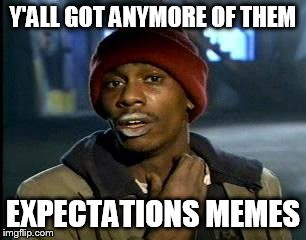 Y'all Got Any More Of That Meme | Y'ALL GOT ANYMORE OF THEM EXPECTATIONS MEMES | image tagged in memes,yall got any more of | made w/ Imgflip meme maker