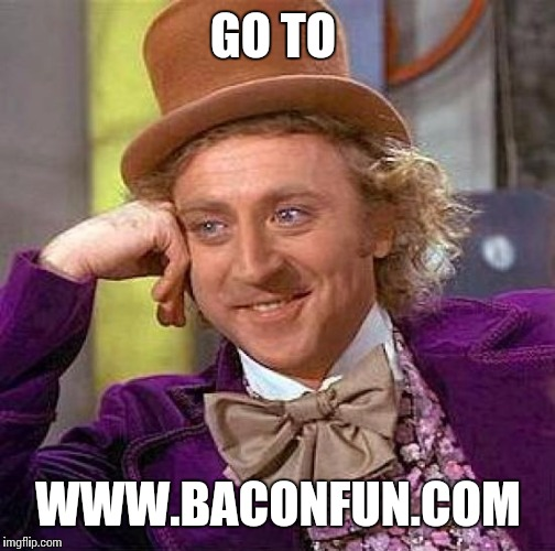 Creepy Condescending Wonka Meme | GO TO WWW.BACONFUN.COM | image tagged in memes,creepy condescending wonka | made w/ Imgflip meme maker
