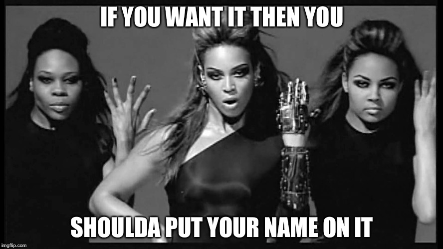 Beyonce single ladies | IF YOU WANT IT THEN YOU SHOULDA PUT YOUR NAME ON IT | image tagged in beyonce single ladies | made w/ Imgflip meme maker