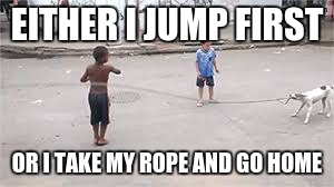 EITHER I JUMP FIRST OR I TAKE MY ROPE AND GO HOME | made w/ Imgflip meme maker