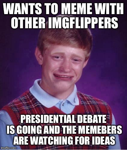 Bad Luck Brian Cry | WANTS TO MEME WITH OTHER IMGFLIPPERS PRESIDENTIAL DEBATE IS GOING AND THE MEMEBERS ARE WATCHING FOR IDEAS | image tagged in bad luck brian cry | made w/ Imgflip meme maker
