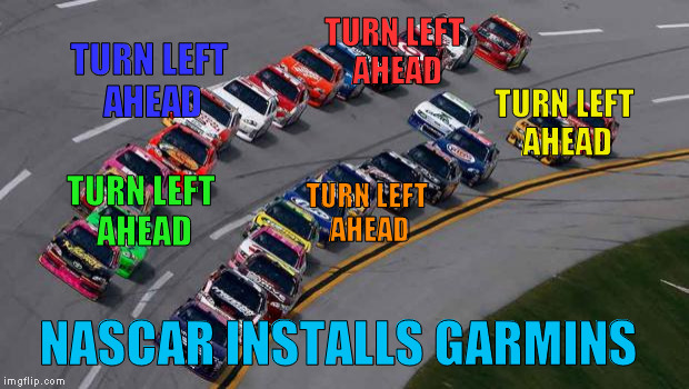 Coming soon to NASCAR | TURN LEFT AHEAD TURN LEFT AHEAD TURN LEFT AHEAD TURN LEFT AHEAD TURN LEFT AHEAD NASCAR INSTALLS GARMINS | image tagged in nascar1 | made w/ Imgflip meme maker