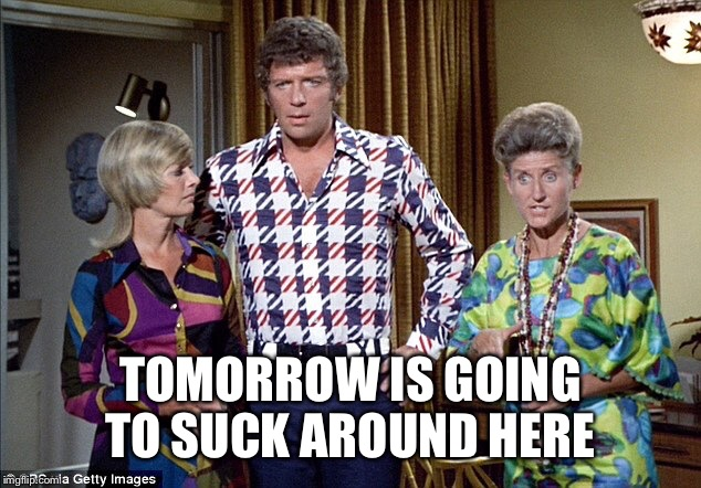 TOMORROW IS GOING TO SUCK AROUND HERE | made w/ Imgflip meme maker