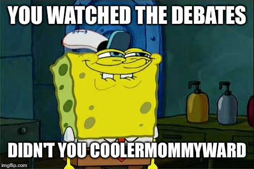 YOU WATCHED THE DEBATES DIDN'T YOU COOLERMOMMYWARD | made w/ Imgflip meme maker