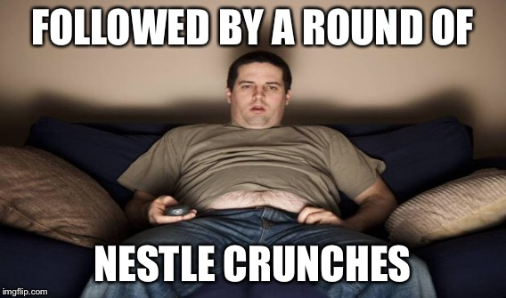 FOLLOWED BY A ROUND OF NESTLE CRUNCHES | made w/ Imgflip meme maker