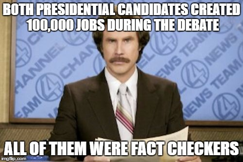 Ron Burgundy Meme | BOTH PRESIDENTIAL CANDIDATES CREATED 100,000 JOBS DURING THE DEBATE ALL OF THEM WERE FACT CHECKERS | image tagged in memes,ron burgundy | made w/ Imgflip meme maker