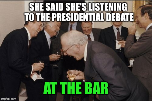 Laughing Men In Suits Meme | SHE SAID SHE'S LISTENING TO THE PRESIDENTIAL DEBATE AT THE BAR | image tagged in memes,laughing men in suits | made w/ Imgflip meme maker
