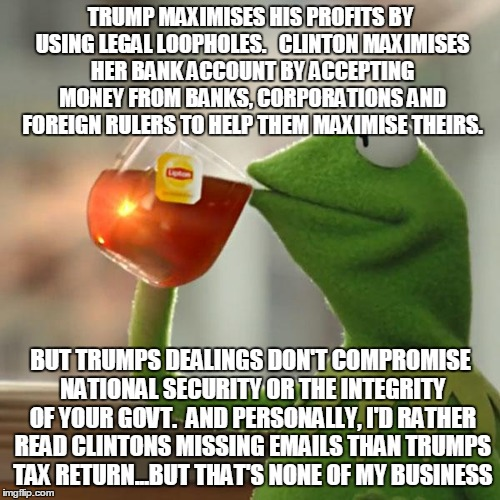 But Thats None Of My Business Meme | TRUMP MAXIMISES HIS PROFITS BY USING LEGAL LOOPHOLES.   CLINTON MAXIMISES HER BANK ACCOUNT BY ACCEPTING MONEY FROM BANKS, CORPORATIONS AND F | image tagged in memes,but thats none of my business,kermit the frog | made w/ Imgflip meme maker