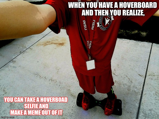 HOVERBOARD SELFIE |  WHEN YOU HAVE A HOVERBOARD AND THEN YOU REALIZE, YOU CAN TAKE A HOVERBOAD SELFIE AND MAKE A MEME OUT OF IT | image tagged in hoverboard selfie | made w/ Imgflip meme maker