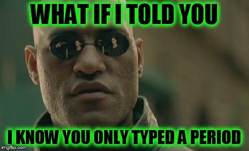 Matrix Morpheus Meme | WHAT IF I TOLD YOU I KNOW YOU ONLY TYPED A PERIOD | image tagged in memes,matrix morpheus | made w/ Imgflip meme maker