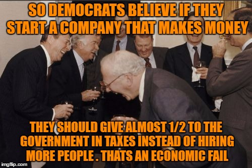 Laughing Men In Suits | SO DEMOCRATS BELIEVE IF THEY START A COMPANY THAT MAKES MONEY THEY SHOULD GIVE ALMOST 1/2 TO THE GOVERNMENT IN TAXES INSTEAD OF HIRING MORE  | image tagged in memes,laughing men in suits | made w/ Imgflip meme maker
