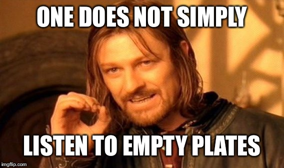 One Does Not Simply Meme | ONE DOES NOT SIMPLY LISTEN TO EMPTY PLATES | image tagged in memes,one does not simply | made w/ Imgflip meme maker