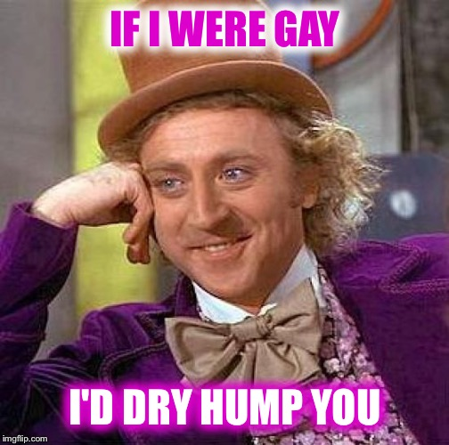 Creepy Condescending Wonka Meme | IF I WERE GAY I'D DRY HUMP YOU | image tagged in memes,creepy condescending wonka | made w/ Imgflip meme maker