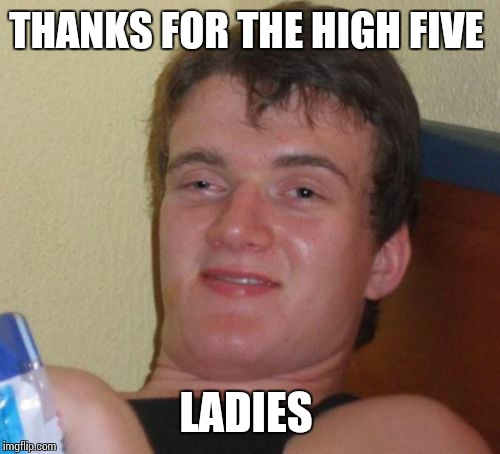 10 Guy Meme | THANKS FOR THE HIGH FIVE LADIES | image tagged in memes,10 guy | made w/ Imgflip meme maker