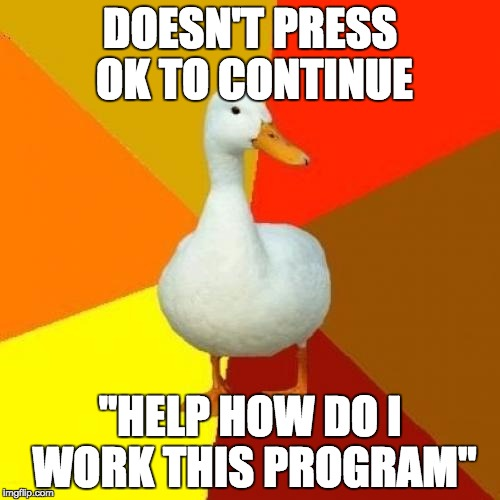 "Tech Impaired Duck | DOESN'T PRESS OK TO CONTINUE ""HELP HOW DO I WORK THIS PROGRAM"" 