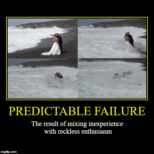Predictable Failure | PREDICTABLE FAILURE | The result of mixing inexperience with reckless enthusiasm | image tagged in funny,demotivationals,wmp,failure | made w/ Imgflip demotivational maker