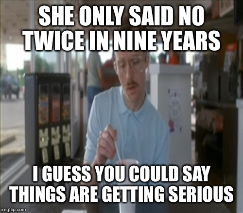 SHE ONLY SAID NO TWICE IN NINE YEARS I GUESS YOU COULD SAY THINGS ARE GETTING SERIOUS | made w/ Imgflip meme maker
