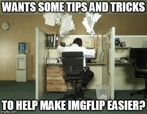 Toss Papers In The Air | WANTS SOME TIPS AND TRICKS TO HELP MAKE IMGFLIP EASIER? | image tagged in toss papers in the air | made w/ Imgflip meme maker