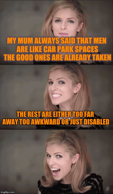 Bad Pun Anna Kendrick Meme | MY MUM ALWAYS SAID THAT MEN ARE LIKE CAR PARK SPACES THE GOOD ONES ARE ALREADY TAKEN THE REST ARE EITHER TOO FAR AWAY TOO AWKWARD OR JUST DI | image tagged in memes,bad pun anna kendrick | made w/ Imgflip meme maker
