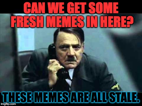 We're just recycling stuff.  We need to rally our synapsis.  Post your fresh memes in the comments. | CAN WE GET SOME FRESH MEMES IN HERE? THESE MEMES ARE ALL STALE. | image tagged in hitler telephone,dank,leongambbeta,fresh memes,stale memes,upvote party | made w/ Imgflip meme maker