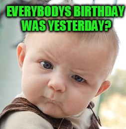 Skeptical Baby Meme | EVERYBODYS BIRTHDAY WAS YESTERDAY? | image tagged in memes,skeptical baby | made w/ Imgflip meme maker