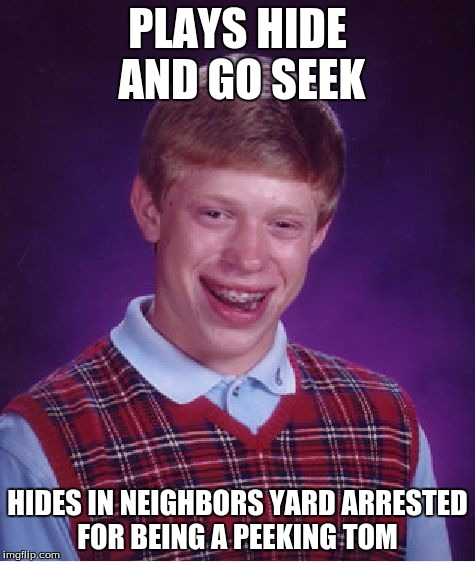 Bad Luck Brian Meme | PLAYS HIDE AND GO SEEK HIDES IN NEIGHBORS YARD ARRESTED FOR BEING A PEEKING TOM | image tagged in memes,bad luck brian | made w/ Imgflip meme maker