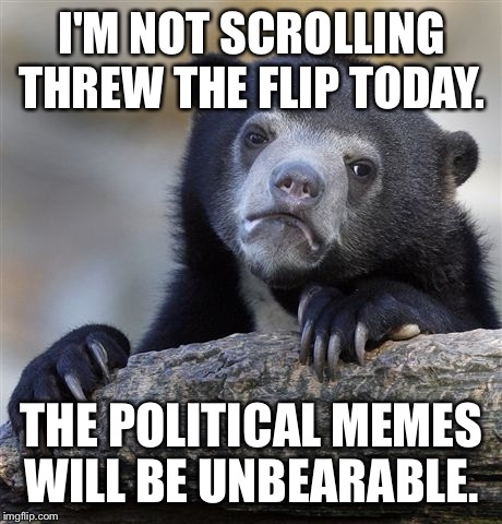 I will respond to all notifications. If you have a non-political meme that is lost, post it here. No NSFW. I am a lady after all | I'M NOT SCROLLING THREW THE FLIP TODAY. THE POLITICAL MEMES WILL BE UNBEARABLE. | image tagged in memes,confession bear | made w/ Imgflip meme maker