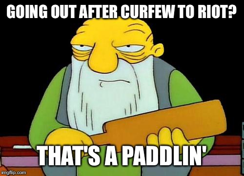 That's a paddlin' | GOING OUT AFTER CURFEW TO RIOT? THAT'S A PADDLIN' | image tagged in memes,that's a paddlin' | made w/ Imgflip meme maker