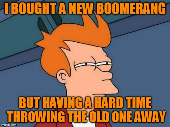 Futurama Fry Meme | I BOUGHT A NEW BOOMERANG BUT HAVING A HARD TIME THROWING THE OLD ONE AWAY | image tagged in memes,futurama fry | made w/ Imgflip meme maker
