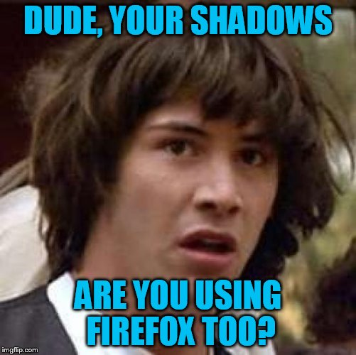 Conspiracy Keanu Meme | DUDE, YOUR SHADOWS ARE YOU USING FIREFOX TOO? | image tagged in memes,conspiracy keanu | made w/ Imgflip meme maker