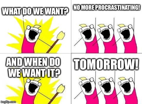 What Do We Want | WHAT DO WE WANT? NO MORE PROCRASTINATING! AND WHEN DO WE WANT IT? TOMORROW! | image tagged in memes,what do we want | made w/ Imgflip meme maker