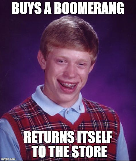 Bad Luck Brian Meme | BUYS A BOOMERANG RETURNS ITSELF TO THE STORE | image tagged in memes,bad luck brian | made w/ Imgflip meme maker