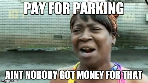 Aint Nobody Got Time For That Meme | PAY FOR PARKING AINT NOBODY GOT MONEY FOR THAT | image tagged in memes,aint nobody got time for that | made w/ Imgflip meme maker