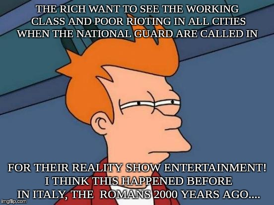 Futurama Fry Meme | THE RICH WANT TO SEE THE WORKING CLASS AND POOR RIOTING IN ALL CITIES  WHEN THE NATIONAL GUARD ARE CALLED IN FOR THEIR REALITY SHOW ENTERTAI | image tagged in memes,futurama fry | made w/ Imgflip meme maker