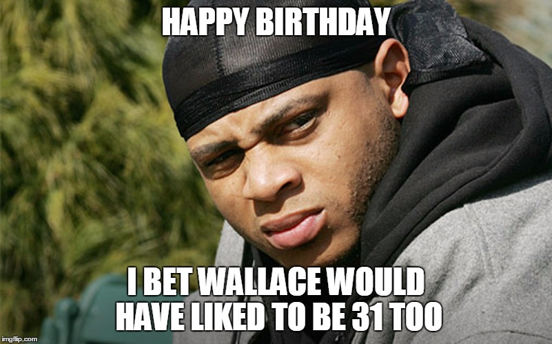 BIRTHDAY THE WIRE | HAPPY BIRTHDAY I BET WALLACE WOULD HAVE LIKED TO BE 31 TOO | image tagged in the wire | made w/ Imgflip meme maker