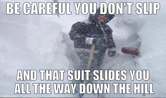 BE CAREFUL YOU DON'T SLIP AND THAT SUIT SLIDES YOU ALL THE WAY DOWN THE HILL | made w/ Imgflip meme maker