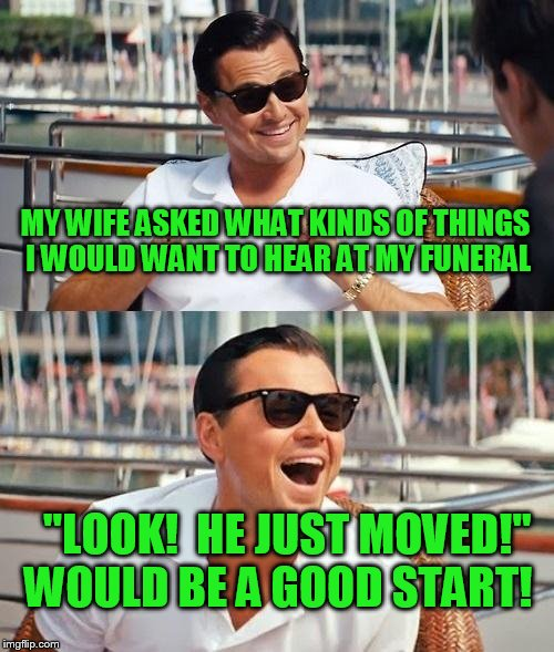 "Something I want said at MY funeral | MY WIFE ASKED WHAT KINDS OF THINGS I WOULD WANT TO HEAR AT MY FUNERAL ""LOOK!  HE JUST MOVED!""  WOULD BE A GOOD START! 