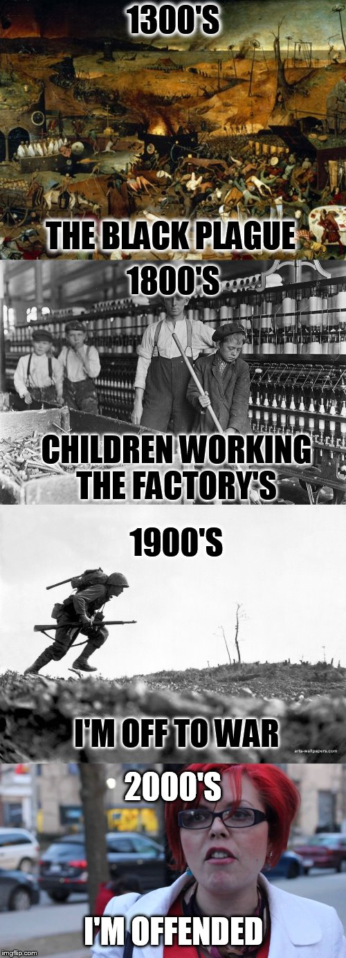 How the Centuries have changed | 1300'S THE BLACK PLAGUE 2000'S I'M OFFENDED 1900'S I'M OFF TO WAR 1800'S CHILDREN WORKING THE FACTORY'S | image tagged in offended,memes,centuries,war,plague,hard work | made w/ Imgflip meme maker