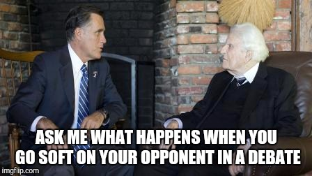 Billy Graham Mitt Romney | ASK ME WHAT HAPPENS WHEN YOU GO SOFT ON YOUR OPPONENT IN A DEBATE | image tagged in memes,billy graham mitt romney | made w/ Imgflip meme maker