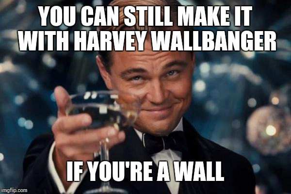 Leonardo Dicaprio Cheers Meme | YOU CAN STILL MAKE IT WITH HARVEY WALLBANGER IF YOU'RE A WALL | image tagged in memes,leonardo dicaprio cheers | made w/ Imgflip meme maker