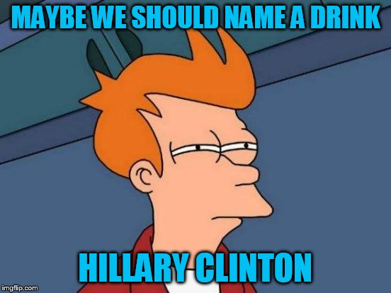 Futurama Fry Meme | MAYBE WE SHOULD NAME A DRINK HILLARY CLINTON | image tagged in memes,futurama fry | made w/ Imgflip meme maker