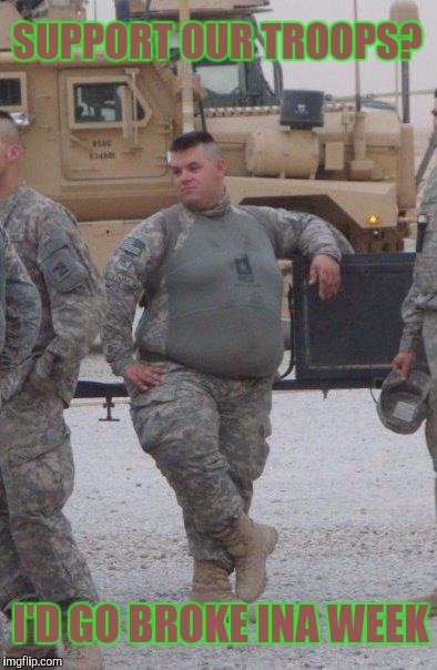Be All You Can Be +2 | SUPPORT OUR TROOPS? I'D GO BROKE INA WEEK | image tagged in fat army soldier | made w/ Imgflip meme maker