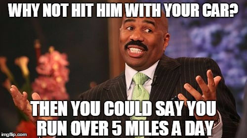 Steve Harvey Meme | WHY NOT HIT HIM WITH YOUR CAR? THEN YOU COULD SAY YOU RUN OVER 5 MILES A DAY | image tagged in memes,steve harvey | made w/ Imgflip meme maker