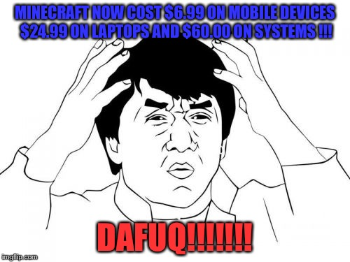 Jackie Chan WTF Meme | MINECRAFT NOW COST $6.99 ON MOBILE DEVICES $24.99 ON LAPTOPS AND $60.00 ON SYSTEMS !!! DAFUQ!!!!!!! | image tagged in memes,jackie chan wtf | made w/ Imgflip meme maker