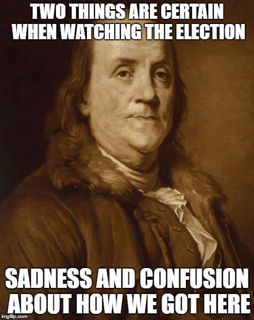 Two things are certain | TWO THINGS ARE CERTAIN WHEN WATCHING THE ELECTION SADNESS AND CONFUSION ABOUT HOW WE GOT HERE | image tagged in two things are certain | made w/ Imgflip meme maker
