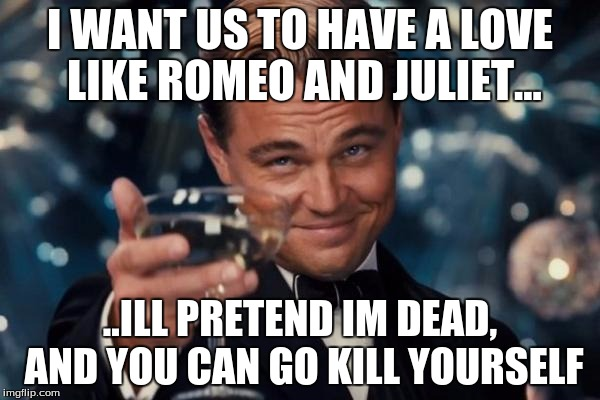 Leonardo Dicaprio Cheers Meme | I WANT US TO HAVE A LOVE LIKE ROMEO AND JULIET... ..ILL PRETEND IM DEAD, AND YOU CAN GO KILL YOURSELF | image tagged in memes,leonardo dicaprio cheers | made w/ Imgflip meme maker