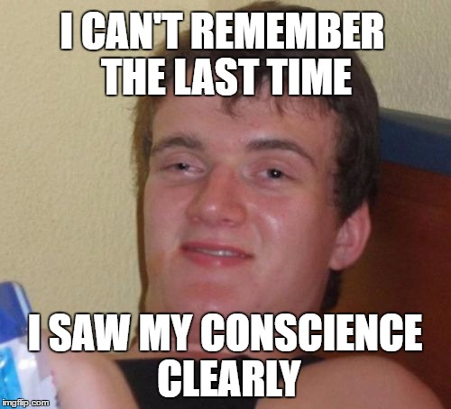 10 Guy Meme | I CAN'T REMEMBER THE LAST TIME I SAW MY CONSCIENCE CLEARLY | image tagged in memes,10 guy | made w/ Imgflip meme maker