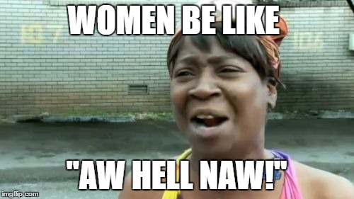 "Aint Nobody Got Time For That Meme | WOMEN BE LIKE ""AW HELL NAW!"" 