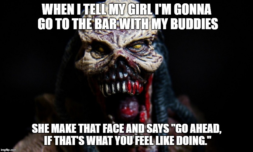 "WHEN I TELL MY GIRL I'M GONNA GO TO THE BAR WITH MY BUDDIES SHE MAKE THAT FACE AND SAYS ""GO AHEAD, IF THAT'S WHAT YOU FEEL LIKE DOING."" 